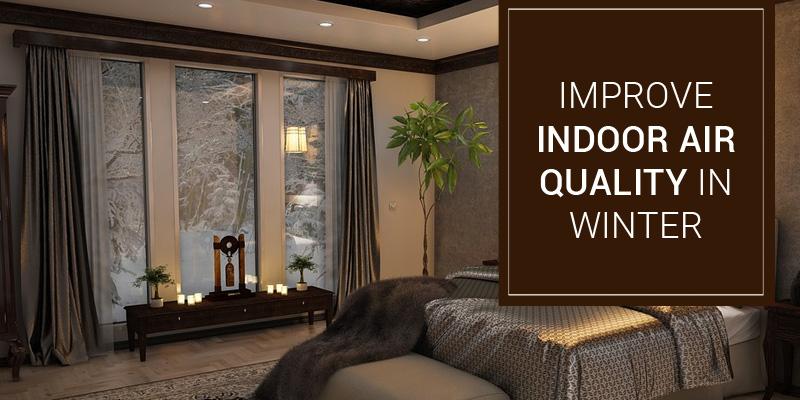 Tips to Improve Indoor Air Quality During Winter